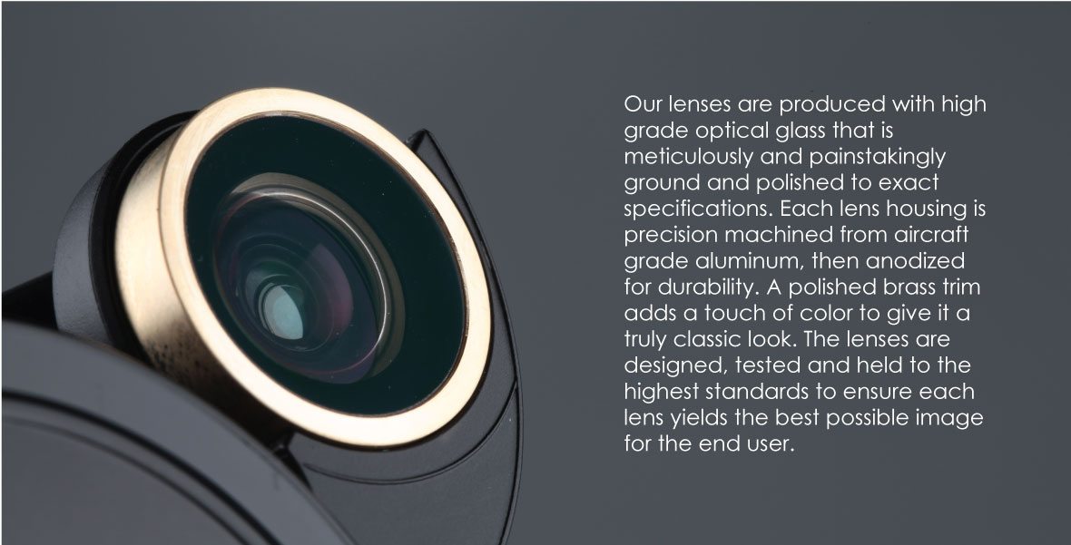 Revolver Lens Kit for iPhone 7: Our lenses are produced with high grade optical glass that is meticulously and painstakingly ground and polished to exact specifications. Each lens housing is precision machined from aircraft grade aluminum, then anodized for durability. A polished brass trim adds a touch of color to give it a truly classic look. The lenses are designed, tested and held to the highest standards to ensure each lens yields the best possible image for the end user.